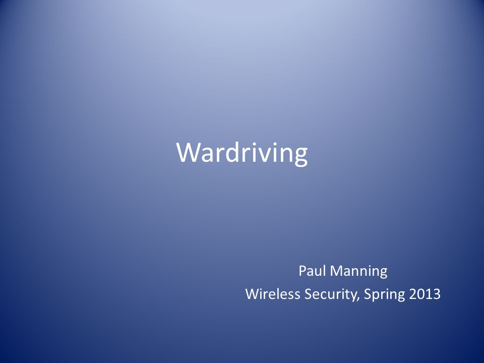Wardriving Paul Manning Wireless Security, Spring 2013