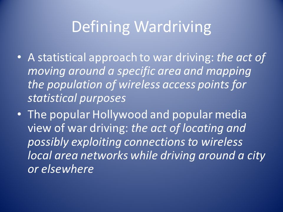 Defining Wardriving A statistical approach to war driving: the act of moving around a specific area and mapping the population of wireless access points for statistical purposes The popular Hollywood and popular media view of war driving: the act of locating and possibly exploiting connections to wireless local area networks while driving around a city or elsewhere
