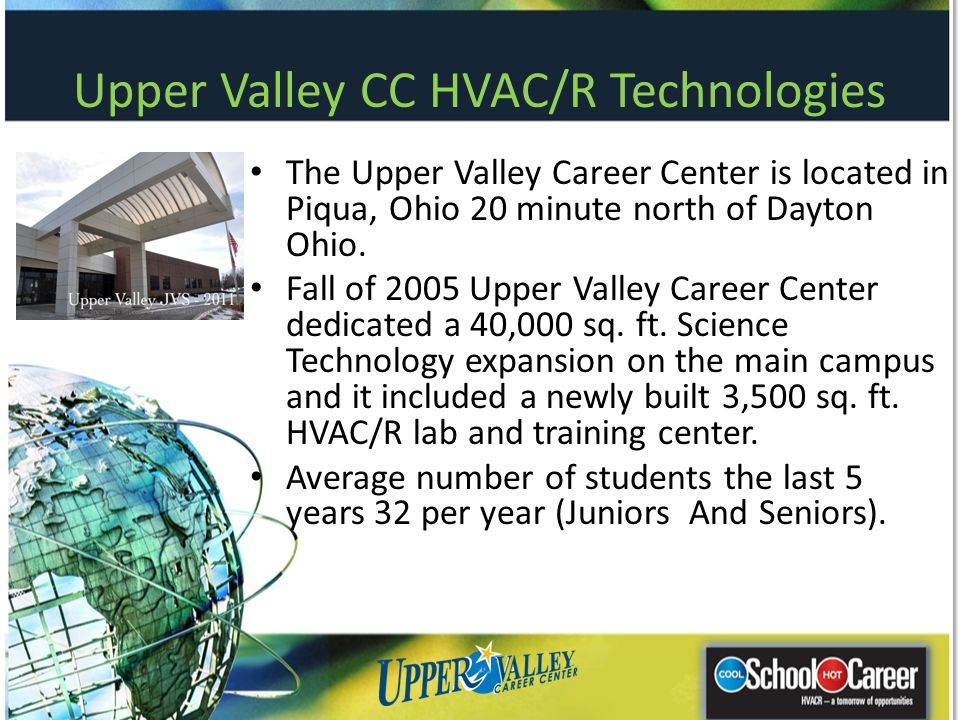 Upper Valley CC HVAC/R Technologies The Upper Valley Career Center is located in Piqua, Ohio 20 minute north of Dayton Ohio. Fall of 2005 Upper Valley