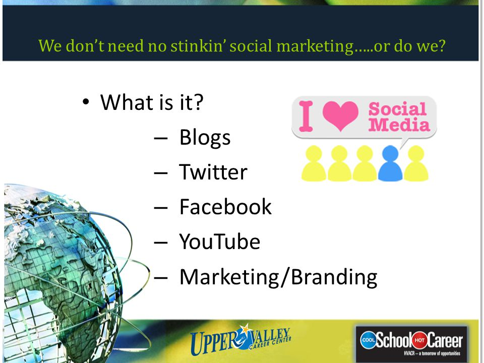 What is it? – Blogs – Twitter – Facebook – YouTube – Marketing/Branding We dont need no stinkin social marketing…..or do we?