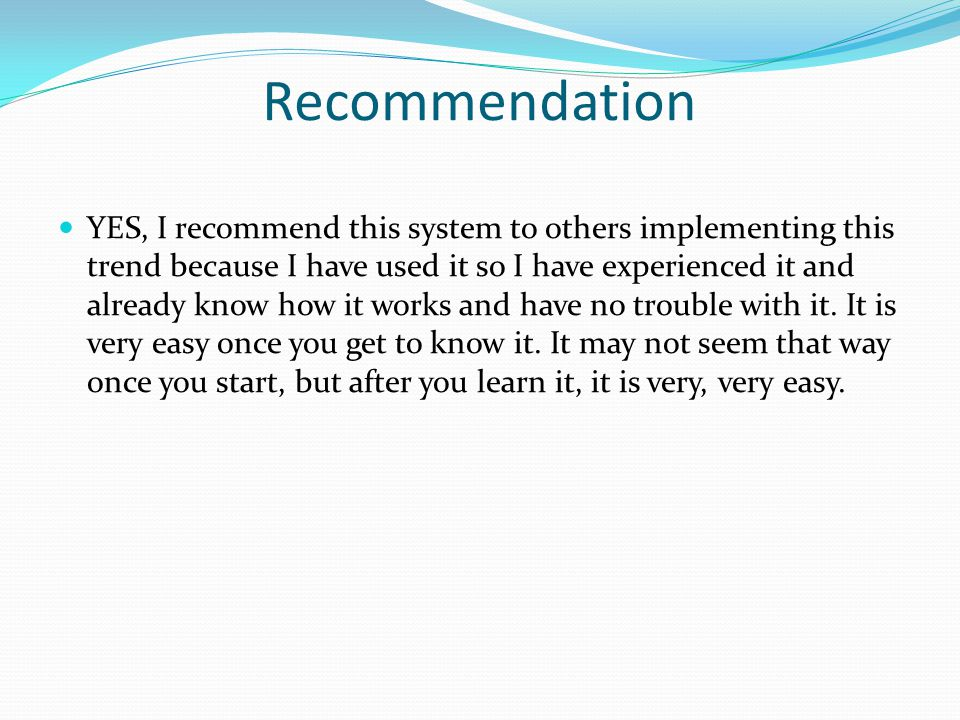 Recommendation YES, I recommend this system to others implementing this trend because I have used it so I have experienced it and already know how it