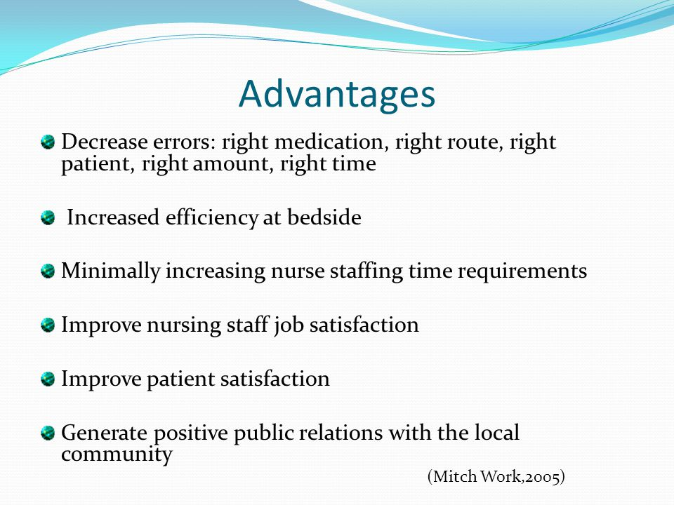 Advantages Decrease errors: right medication, right route, right patient, right amount, right time Increased efficiency at bedside Minimally increasin