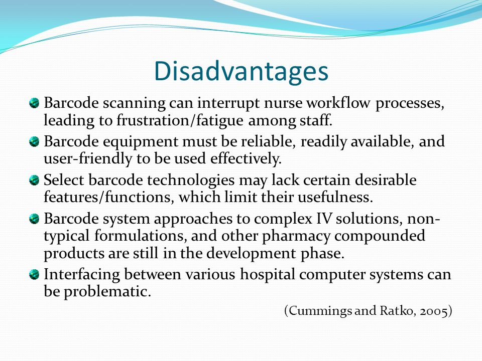 Disadvantages Barcode scanning can interrupt nurse workflow processes, leading to frustration/fatigue among staff. Barcode equipment must be reliable,