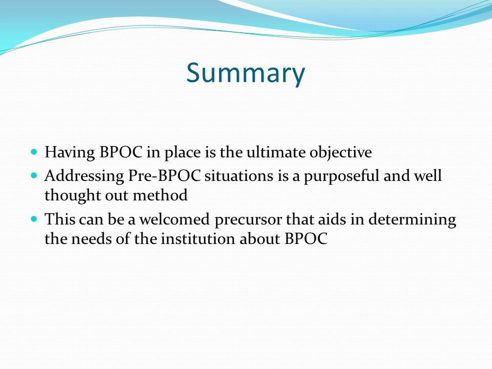 Summary Having BPOC in place is the ultimate objective Addressing Pre-BPOC situations is a purposeful and well thought out method This can be a welcom