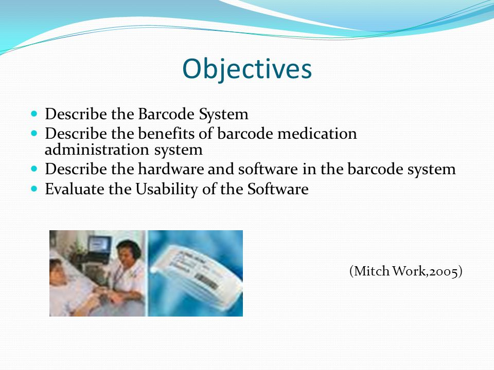Objectives Describe the Barcode System Describe the benefits of barcode medication administration system Describe the hardware and software in the bar