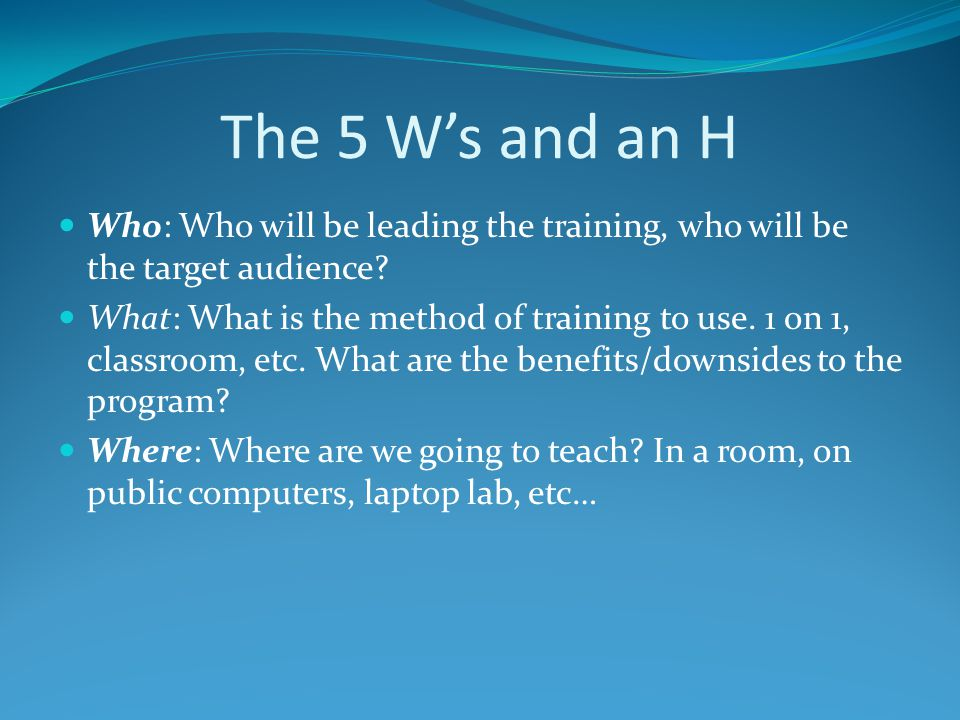 The 5 Ws and an H Who: Who will be leading the training, who will be the target audience.