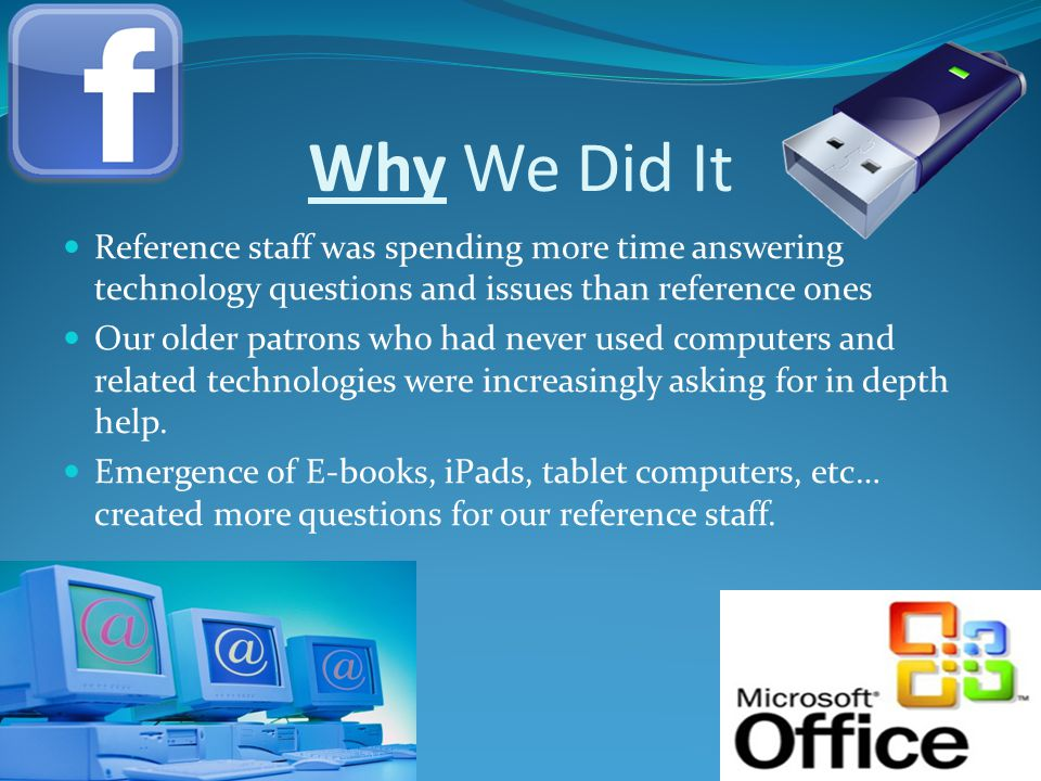 Why We Did It Reference staff was spending more time answering technology questions and issues than reference ones Our older patrons who had never used computers and related technologies were increasingly asking for in depth help.