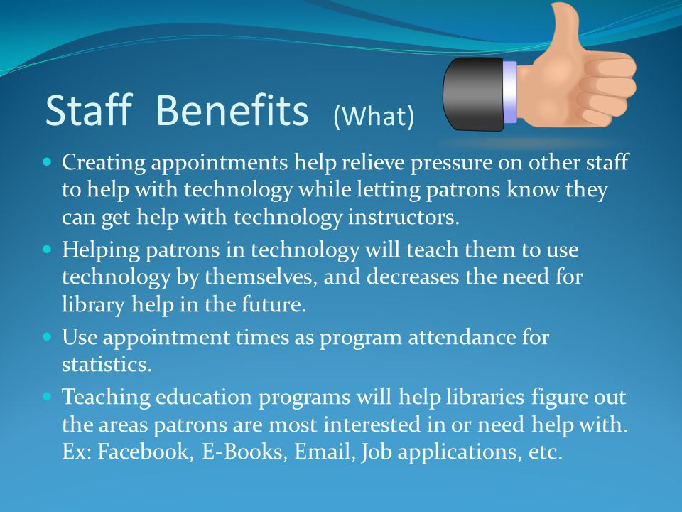 Staff Benefits (What) Creating appointments help relieve pressure on other staff to help with technology while letting patrons know they can get help with technology instructors.