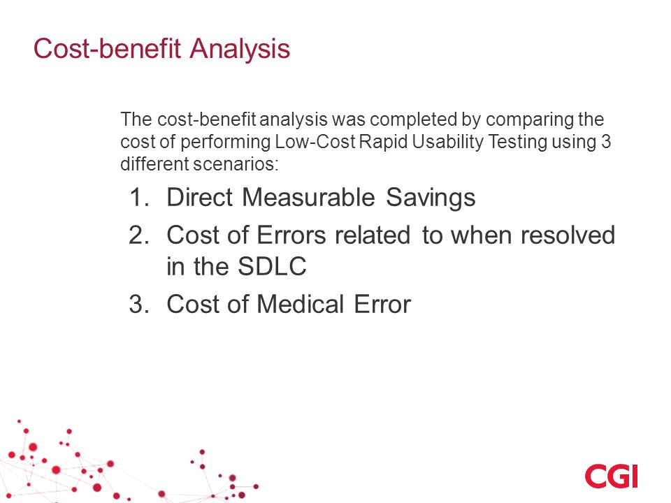 Cost-benefit Analysis The cost-benefit analysis was completed by comparing the cost of performing Low-Cost Rapid Usability Testing using 3 different scenarios: 1.Direct Measurable Savings 2.Cost of Errors related to when resolved in the SDLC 3.Cost of Medical Error