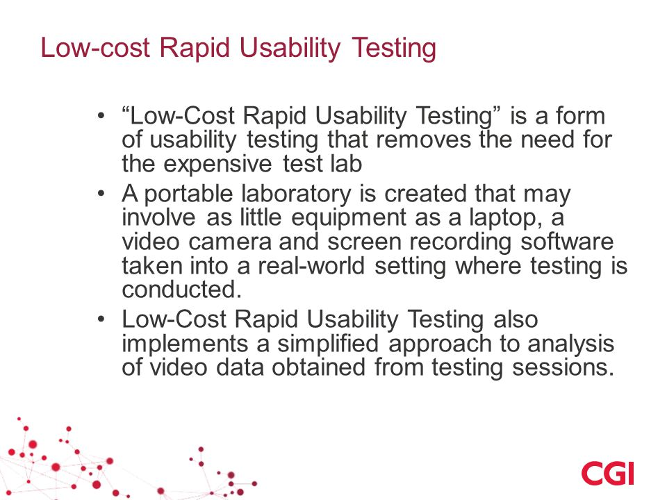 Low-cost Rapid Usability Testing Low-Cost Rapid Usability Testing is a form of usability testing that removes the need for the expensive test lab A portable laboratory is created that may involve as little equipment as a laptop, a video camera and screen recording software taken into a real-world setting where testing is conducted.