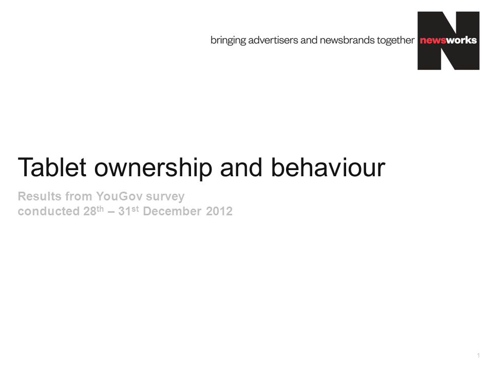 Tablet ownership and behaviour 1 Results from YouGov survey conducted 28 th – 31 st December 2012