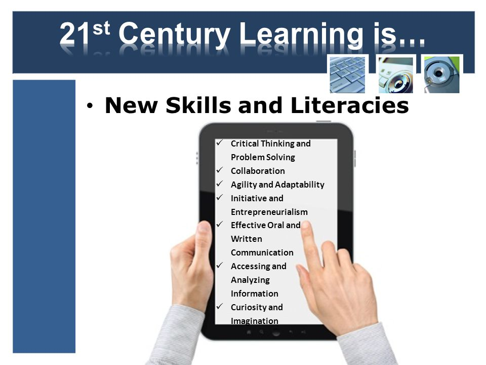 New Skills and Literacies Critical Thinking and Problem Solving Collaboration Agility and Adaptability Initiative and Entrepreneurialism Effective Oral and Written Communication Accessing and Analyzing Information Curiosity and Imagination