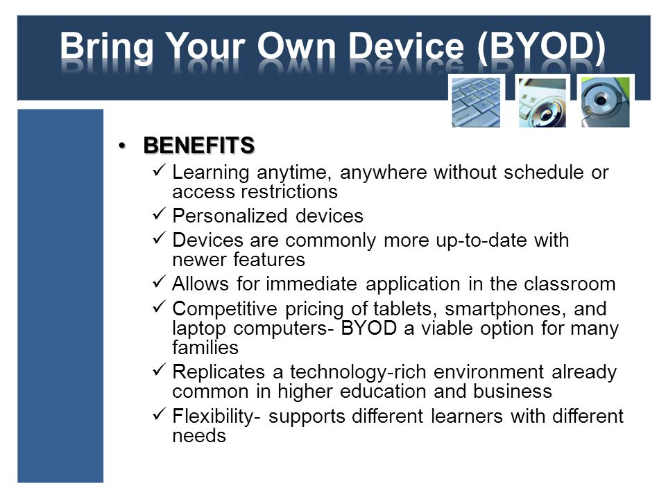 BENEFITSBENEFITS Learning anytime, anywhere without schedule or access restrictions Personalized devices Devices are commonly more up-to-date with newer features Allows for immediate application in the classroom Competitive pricing of tablets, smartphones, and laptop computers- BYOD a viable option for many families Replicates a technology-rich environment already common in higher education and business Flexibility- supports different learners with different needs