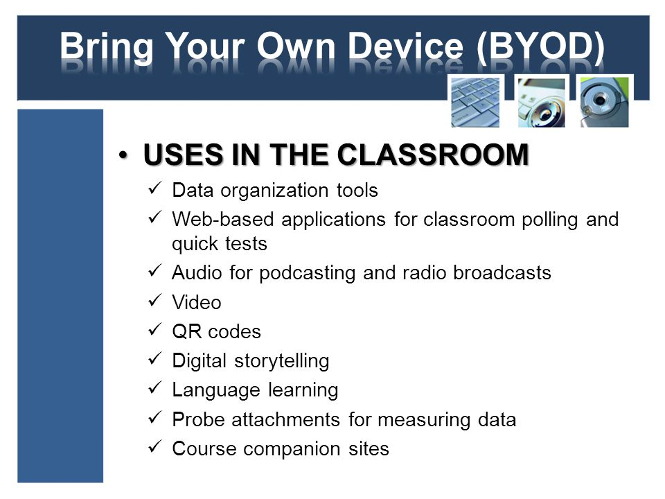 USES IN THE CLASSROOMUSES IN THE CLASSROOM Data organization tools Web-based applications for classroom polling and quick tests Audio for podcasting and radio broadcasts Video QR codes Digital storytelling Language learning Probe attachments for measuring data Course companion sites