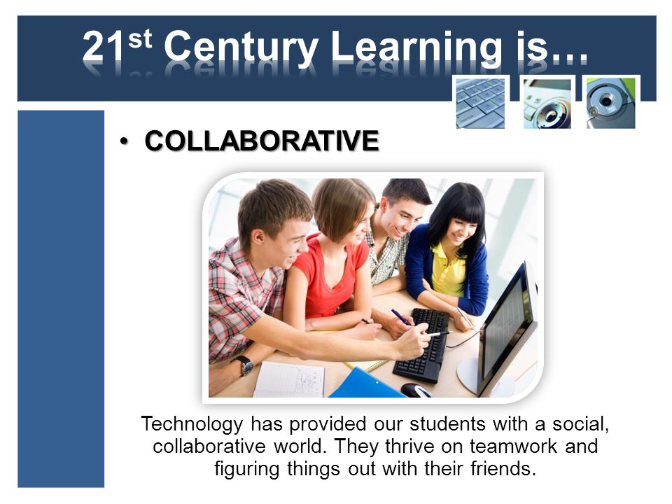 COLLABORATIVECOLLABORATIVE Technology has provided our students with a social, collaborative world.