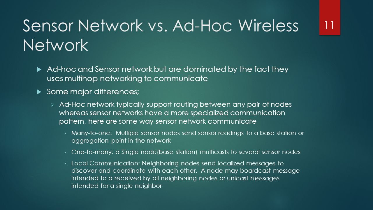 Sensor Network vs. Ad-Hoc Wireless Network Ad-hoc and Sensor network but are dominated by the fact they uses multihop networking to communicate Some m