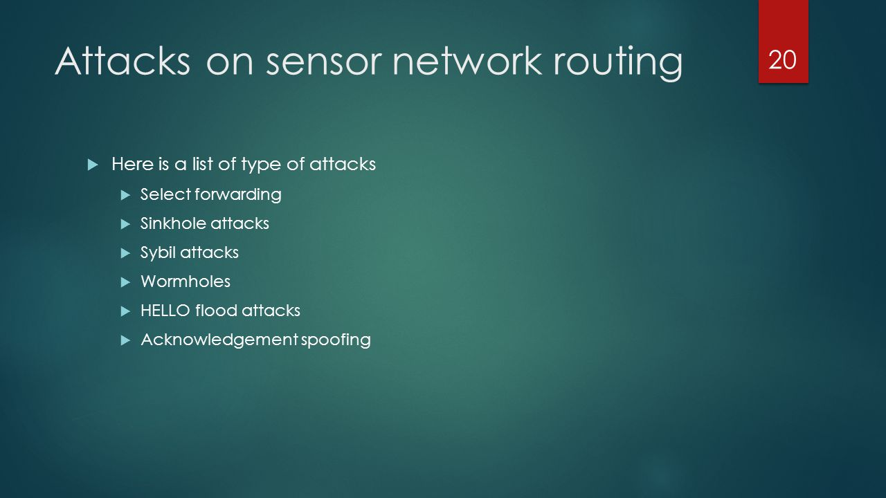 Attacks on sensor network routing Here is a list of type of attacks Select forwarding Sinkhole attacks Sybil attacks Wormholes HELLO flood attacks Ack