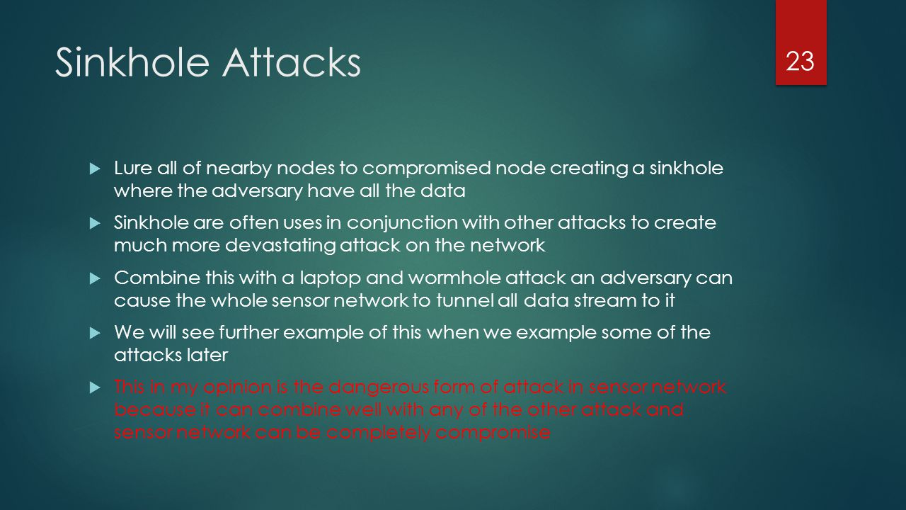 Sinkhole Attacks Lure all of nearby nodes to compromised node creating a sinkhole where the adversary have all the data Sinkhole are often uses in con