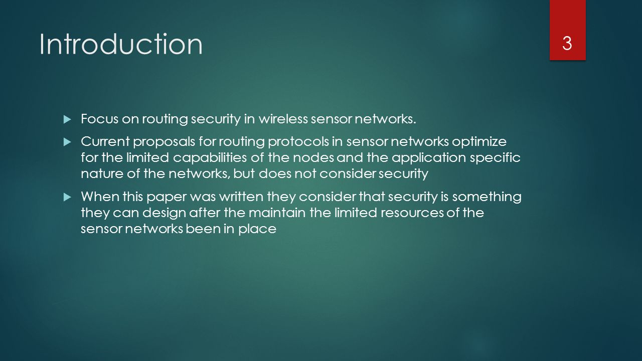 Introduction Focus on routing security in wireless sensor networks. Current proposals for routing protocols in sensor networks optimize for the limite
