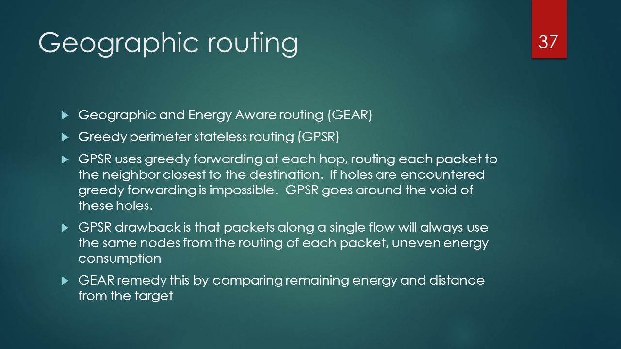 Geographic routing Geographic and Energy Aware routing (GEAR) Greedy perimeter stateless routing (GPSR) GPSR uses greedy forwarding at each hop, routi
