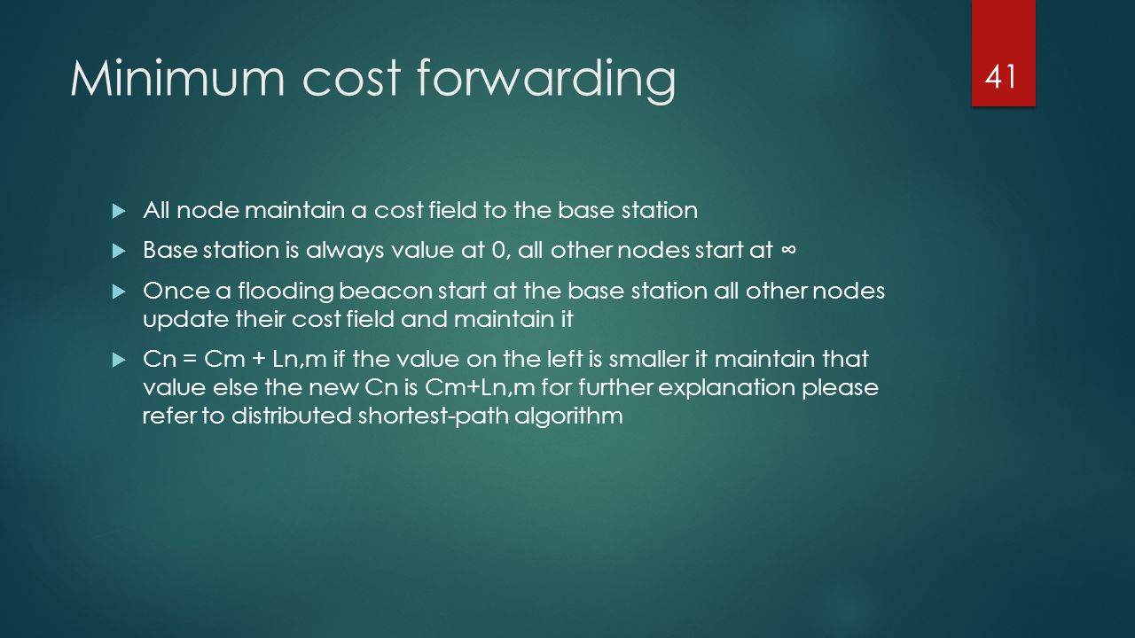 Minimum cost forwarding All node maintain a cost field to the base station Base station is always value at 0, all other nodes start at Once a flooding
