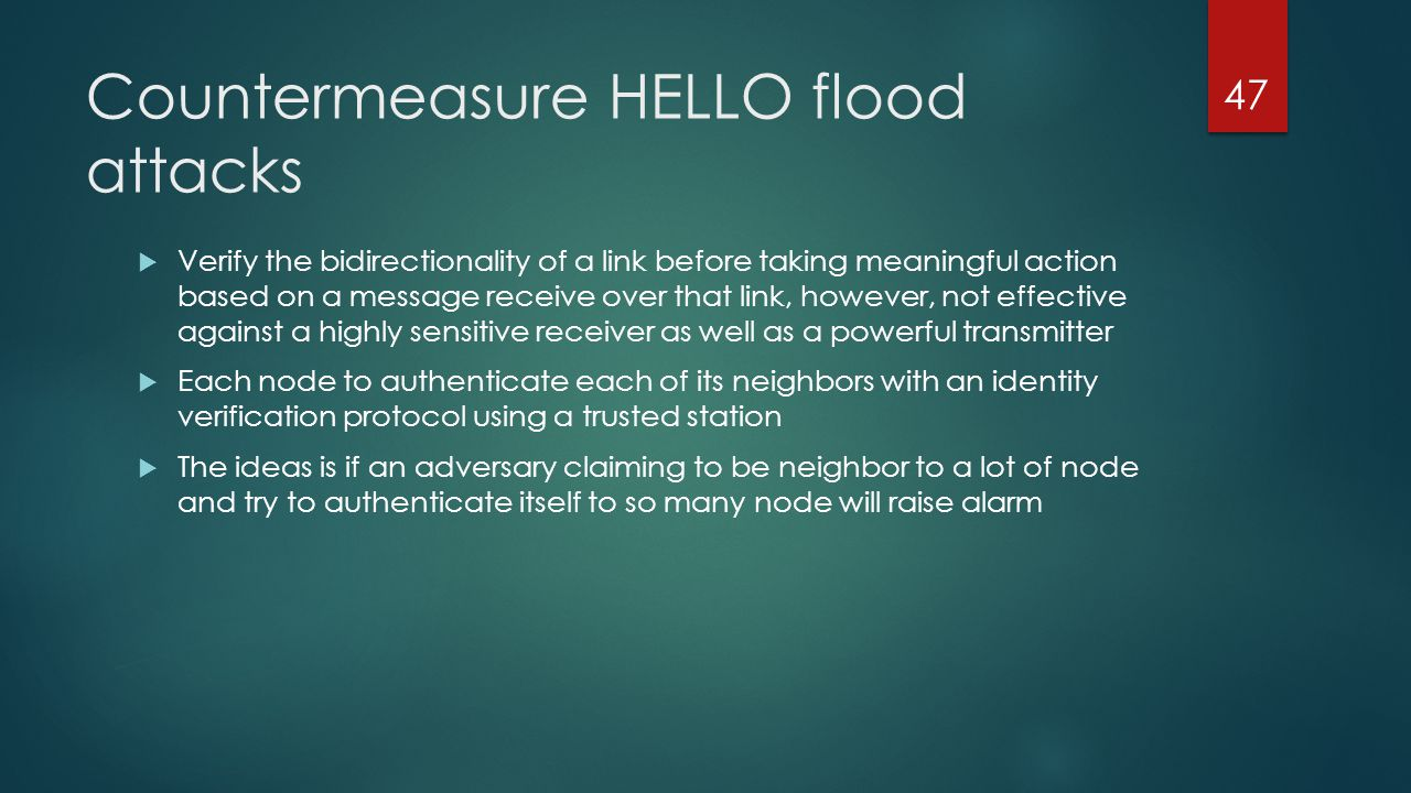 Countermeasure HELLO flood attacks Verify the bidirectionality of a link before taking meaningful action based on a message receive over that link, ho
