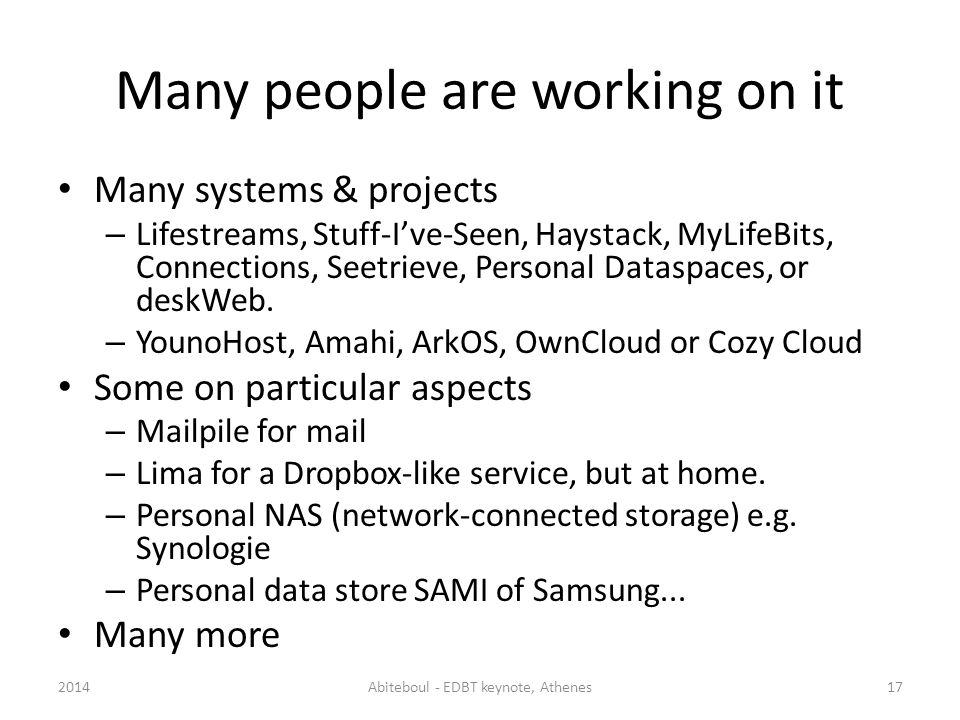Many people are working on it Many systems & projects – Lifestreams, Stuff-Ive-Seen, Haystack, MyLifeBits, Connections, Seetrieve, Personal Dataspaces, or deskWeb.