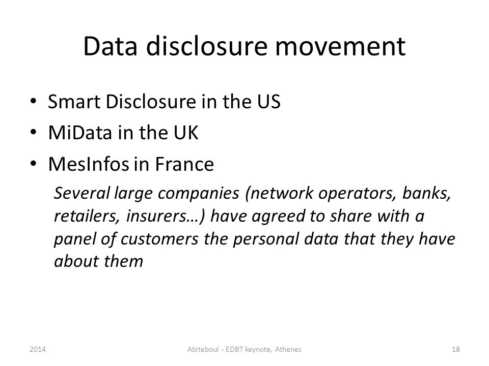 Data disclosure movement Smart Disclosure in the US MiData in the UK MesInfos in France Several large companies (network operators, banks, retailers, insurers…) have agreed to share with a panel of customers the personal data that they have about them 2014Abiteboul - EDBT keynote, Athenes18