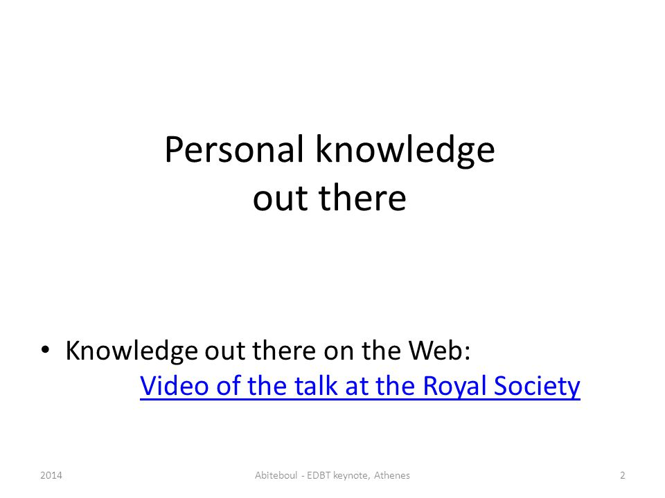 Knowledge out there on the Web: Video of the talk at the Royal Society Video of the talk at the Royal Society 2014Abiteboul - EDBT keynote, Athenes2 Knowledge out there on the Web Personal knowledge out there