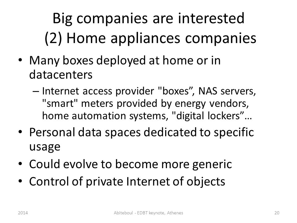 Big companies are interested (2) Home appliances companies Many boxes deployed at home or in datacenters – Internet access provider boxes, NAS servers, smart meters provided by energy vendors, home automation systems, digital lockers… Personal data spaces dedicated to specific usage Could evolve to become more generic Control of private Internet of objects 2014Abiteboul - EDBT keynote, Athenes20