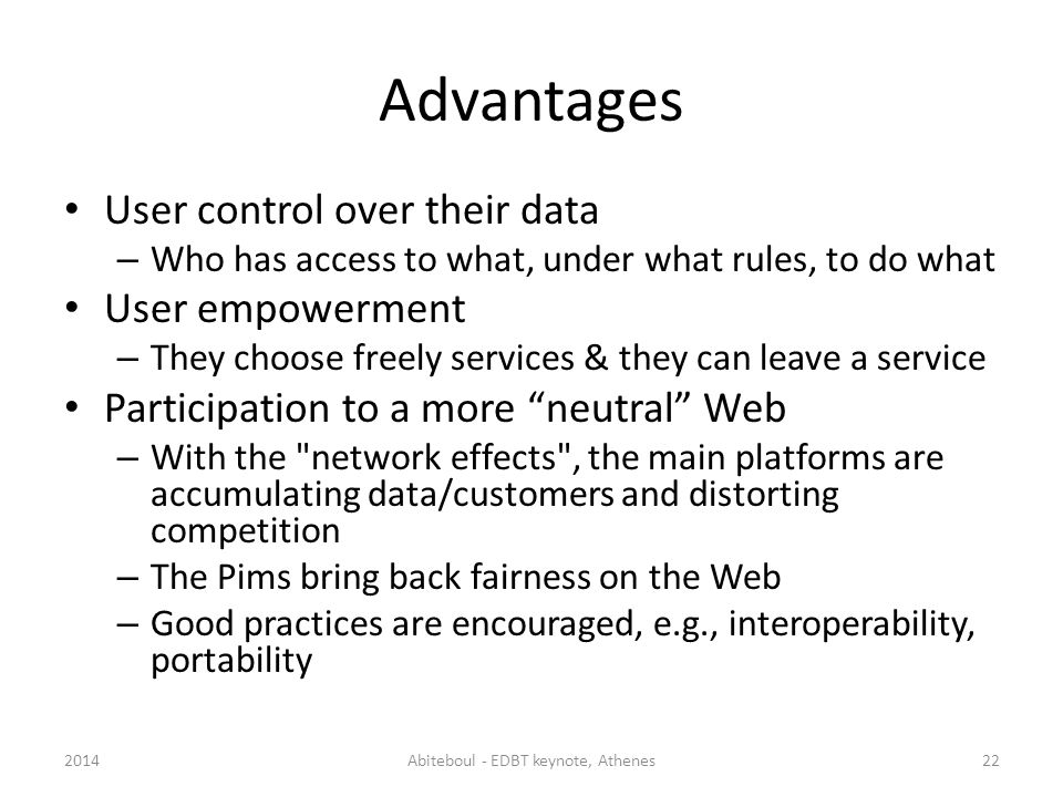 Advantages User control over their data – Who has access to what, under what rules, to do what User empowerment – They choose freely services & they can leave a service Participation to a more neutral Web – With the network effects , the main platforms are accumulating data/customers and distorting competition – The Pims bring back fairness on the Web – Good practices are encouraged, e.g., interoperability, portability 2014Abiteboul - EDBT keynote, Athenes22