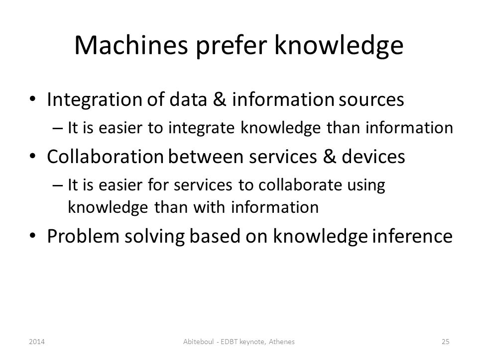 Machines prefer knowledge Integration of data & information sources – It is easier to integrate knowledge than information Collaboration between services & devices – It is easier for services to collaborate using knowledge than with information Problem solving based on knowledge inference 2014Abiteboul - EDBT keynote, Athenes25