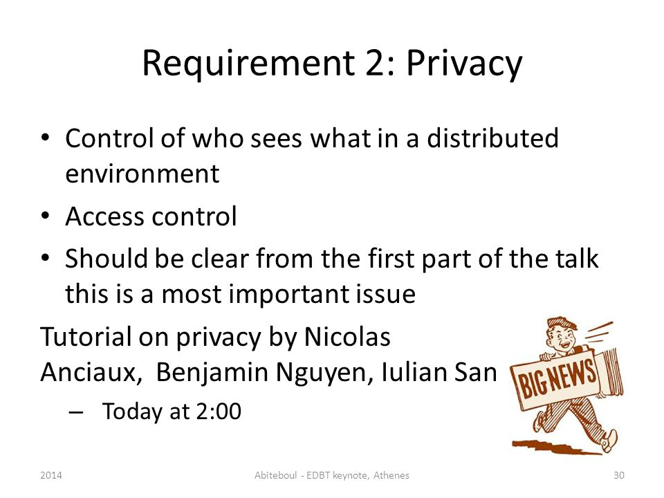 Requirement 2: Privacy Control of who sees what in a distributed environment Access control Should be clear from the first part of the talk this is a most important issue Tutorial on privacy by Nicolas Anciaux, Benjamin Nguyen, Iulian Sandu Popa – Today at 2:00 2014Abiteboul - EDBT keynote, Athenes30