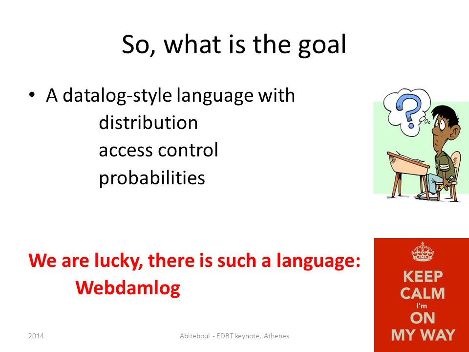 So, what is the goal A datalog-style language with distribution access control probabilities We are lucky, there is such a language: Webdamlog 2014Abiteboul - EDBT keynote, Athenes32