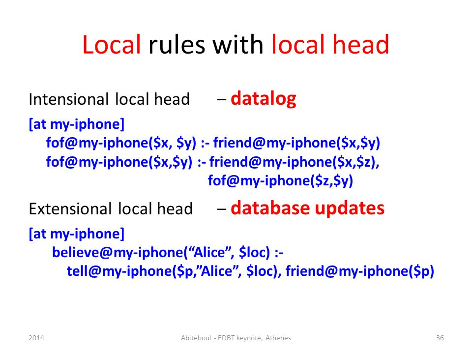 Local rules with local head Intensional local head – datalog [at my-iphone] fof@my-iphone($x, $y) :- friend@my-iphone($x,$y) fof@my-iphone($x,$y) :- friend@my-iphone($x,$z), fof@my-iphone($z,$y) Extensional local head– database updates [at my-iphone] believe@my-iphone(Alice, $loc) :- tell@my-iphone($p,Alice, $loc), friend@my-iphone($p) 362014Abiteboul - EDBT keynote, Athenes