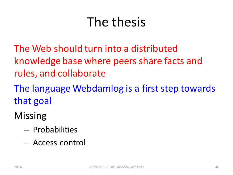 The thesis The Web should turn into a distributed knowledge base where peers share facts and rules, and collaborate The language Webdamlog is a first step towards that goal Missing – Probabilities – Access control 2014Abiteboul - EDBT keynote, Athenes40