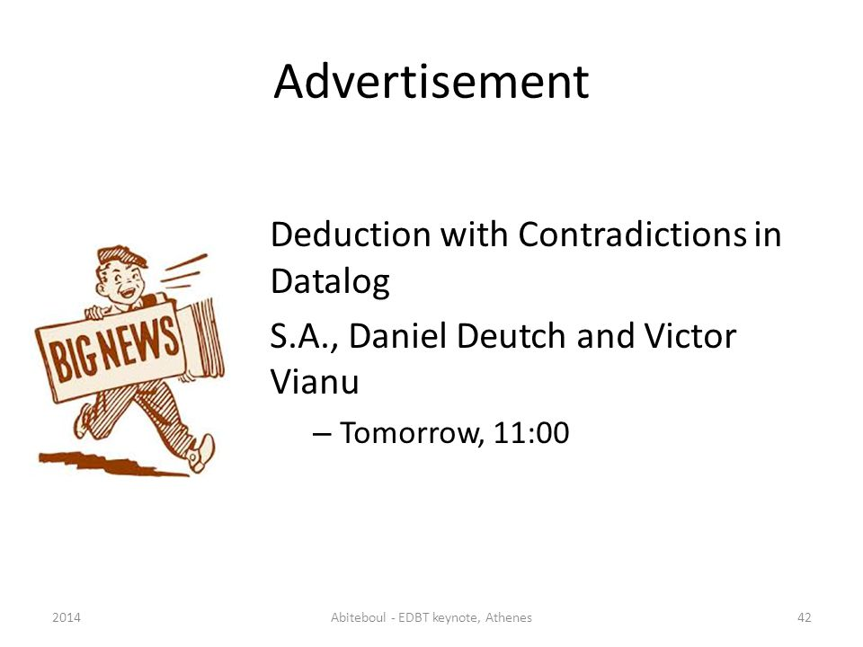 Advertisement Deduction with Contradictions in Datalog S.A., Daniel Deutch and Victor Vianu – Tomorrow, 11:00 2014Abiteboul - EDBT keynote, Athenes42