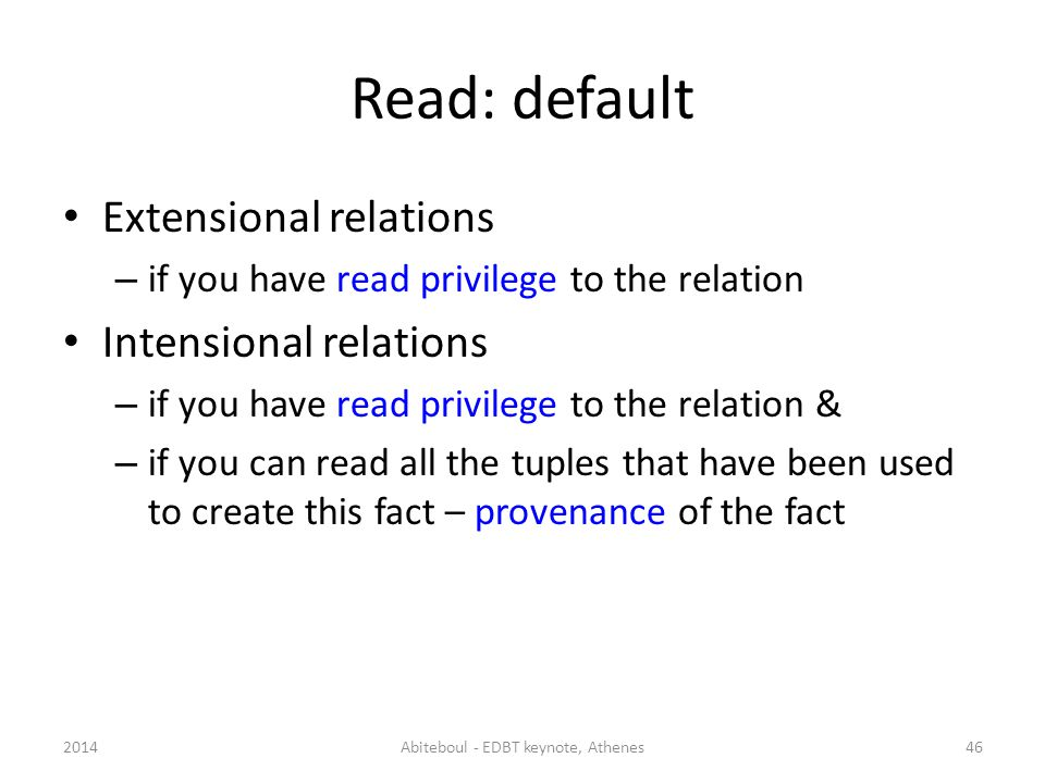 Read: default Extensional relations – if you have read privilege to the relation Intensional relations – if you have read privilege to the relation & – if you can read all the tuples that have been used to create this fact – provenance of the fact 462014Abiteboul - EDBT keynote, Athenes