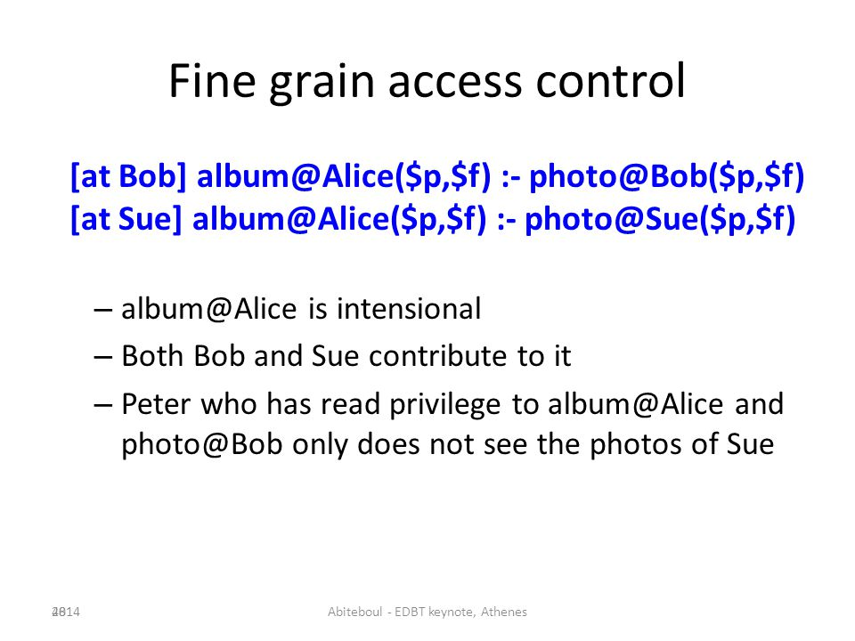 Fine grain access control [at Bob] album@Alice($p,$f) :- photo@Bob($p,$f) [at Sue] album@Alice($p,$f) :- photo@Sue($p,$f) – album@Alice is intensional – Both Bob and Sue contribute to it – Peter who has read privilege to album@Alice and photo@Bob only does not see the photos of Sue 482014Abiteboul - EDBT keynote, Athenes