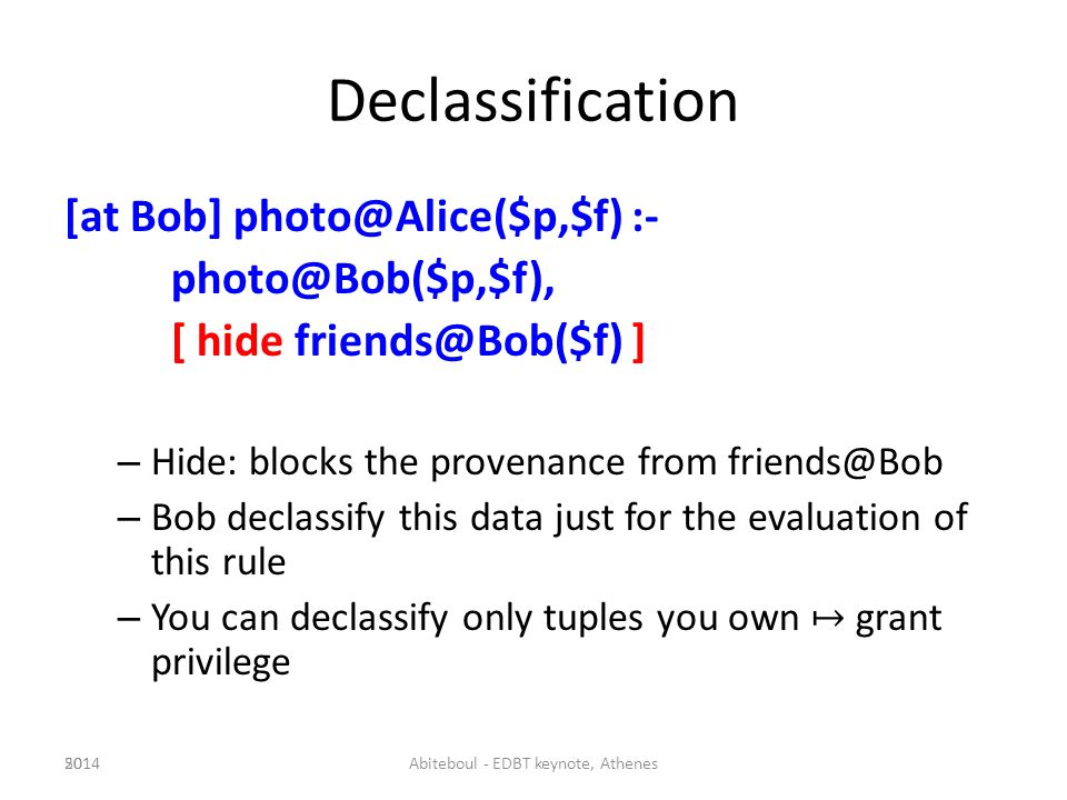 Declassification [at Bob] photo@Alice($p,$f) :- photo@Bob($p,$f), [ hide friends@Bob($f) ] – Hide: blocks the provenance from friends@Bob – Bob declassify this data just for the evaluation of this rule – You can declassify only tuples you own grant privilege 502014Abiteboul - EDBT keynote, Athenes