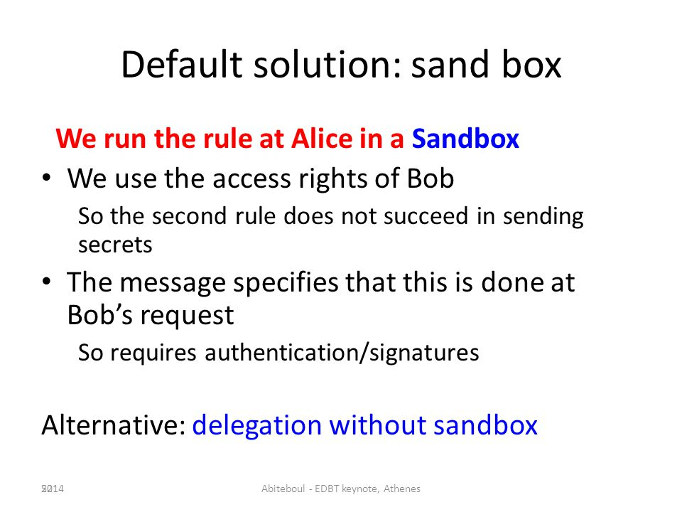 Default solution: sand box We run the rule at Alice in a Sandbox We use the access rights of Bob So the second rule does not succeed in sending secrets The message specifies that this is done at Bobs request So requires authentication/signatures Alternative: delegation without sandbox 522014Abiteboul - EDBT keynote, Athenes