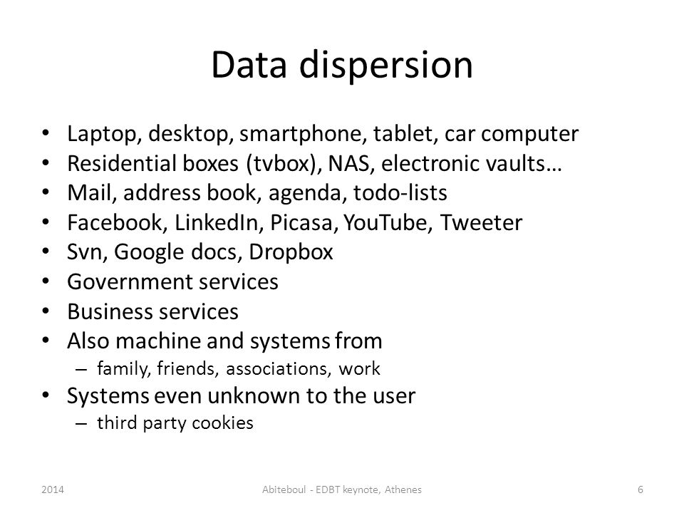 Data dispersion Laptop, desktop, smartphone, tablet, car computer Residential boxes (tvbox), NAS, electronic vaults… Mail, address book, agenda, todo-lists Facebook, LinkedIn, Picasa, YouTube, Tweeter Svn, Google docs, Dropbox Government services Business services Also machine and systems from – family, friends, associations, work Systems even unknown to the user – third party cookies 2014Abiteboul - EDBT keynote, Athenes6
