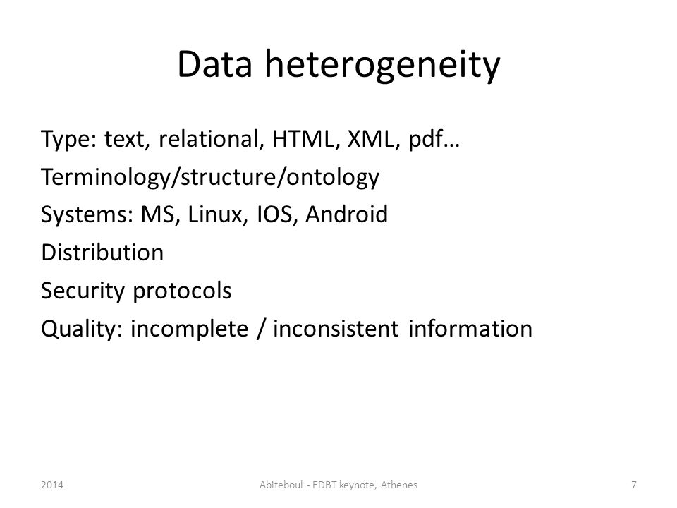 Data heterogeneity Type: text, relational, HTML, XML, pdf… Terminology/structure/ontology Systems: MS, Linux, IOS, Android Distribution Security protocols Quality: incomplete / inconsistent information 2014Abiteboul - EDBT keynote, Athenes7