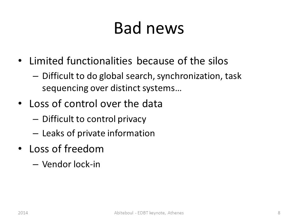 Bad news Limited functionalities because of the silos – Difficult to do global search, synchronization, task sequencing over distinct systems… Loss of control over the data – Difficult to control privacy – Leaks of private information Loss of freedom – Vendor lock-in 2014Abiteboul - EDBT keynote, Athenes8