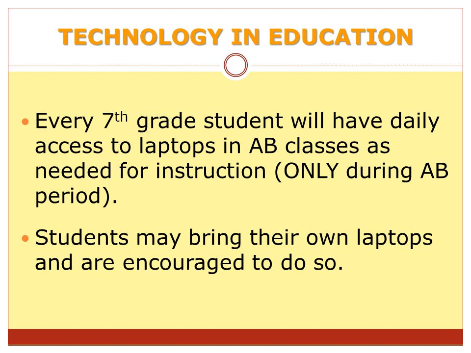 TECHNOLOGY IN EDUCATION Every 7 th grade student will have daily access to laptops in AB classes as needed for instruction (ONLY during AB period).