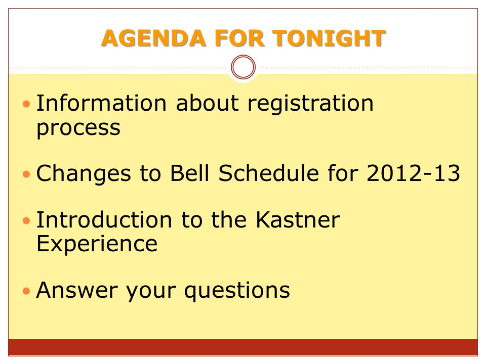 AGENDA FOR TONIGHT Information about registration process Changes to Bell Schedule for 2012-13 Introduction to the Kastner Experience Answer your questions