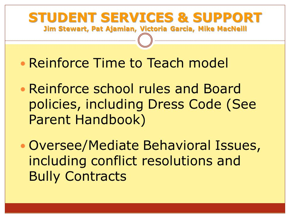 STUDENT SERVICES & SUPPORT Jim Stewart, Pat Ajamian, Victoria Garcia, Mike MacNeill Reinforce Time to Teach model Reinforce school rules and Board policies, including Dress Code (See Parent Handbook) Oversee/Mediate Behavioral Issues, including conflict resolutions and Bully Contracts