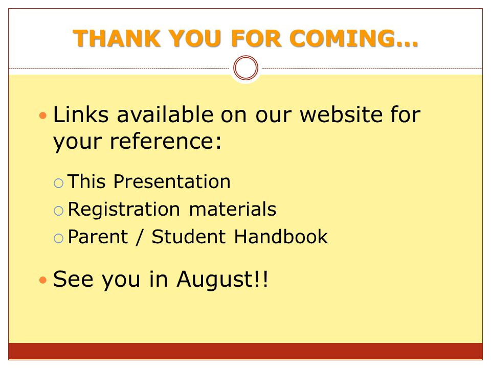 THANK YOU FOR COMING… Links available on our website for your reference: This Presentation Registration materials Parent / Student Handbook See you in August!!