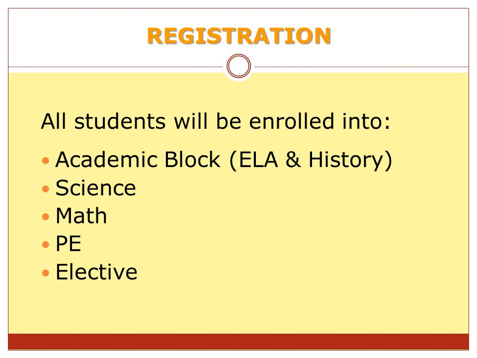 REGISTRATION All students will be enrolled into: Academic Block (ELA & History) Science Math PE Elective