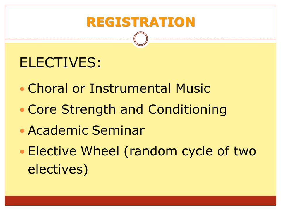 REGISTRATION ELECTIVES: Choral or Instrumental Music Core Strength and Conditioning Academic Seminar Elective Wheel (random cycle of two electives)